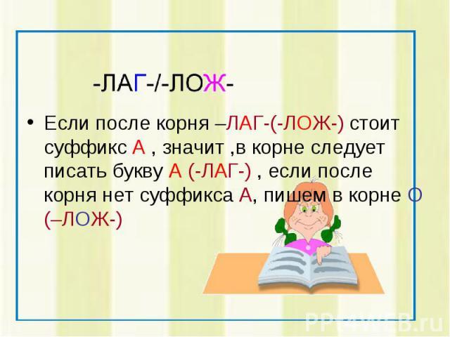 Если после корня –ЛАГ-(-ЛОЖ-) стоит суффикс А , значит ,в корне следует писать букву А (-ЛАГ-) , если после корня нет суффикса А, пишем в корне О (–ЛОЖ-)