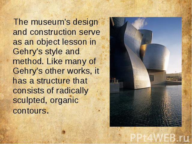 The museum's design and construction serve as an object lesson in Gehry's style and method. Like many of Gehry's other works, it has a structure that consists of radically sculpted, organic contours.