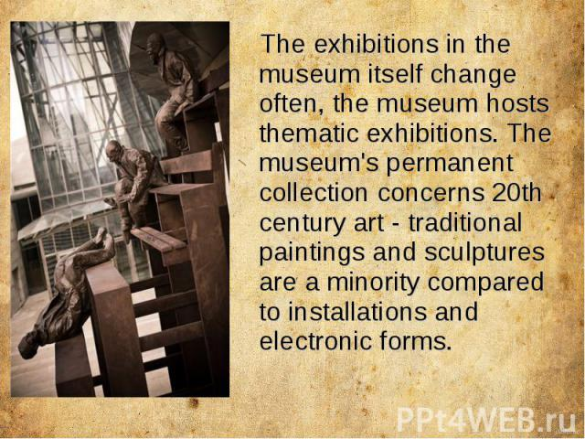 The exhibitions in the museum itself change often, the museum hosts thematic exhibitions.The museum's permanent collection concerns 20th century art - traditional paintings and sculptures are a minority compared to installations and electronic forms.