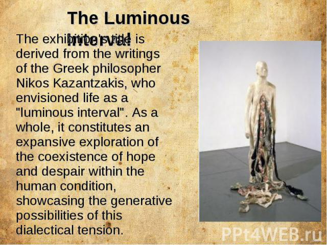 The Luminous Interval The exhibition's title is derived from the writings of the Greek philosopher Nikos Kazantzakis, who envisioned life as a
