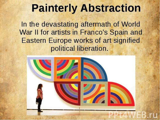 Painterly Abstraction In the devastating aftermath of World War II for artists in Franco's Spain and Eastern Europe works of art signified political liberation.