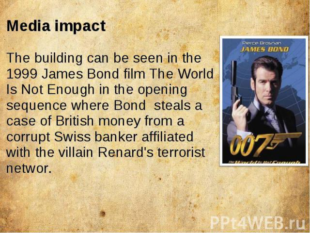 Media impact The building can be seen in the 1999 James Bond film The World Is Not Enough in the opening sequence where Bond steals a case of British money from a corrupt Swiss banker affiliated with the villain Renard's terrorist networ.