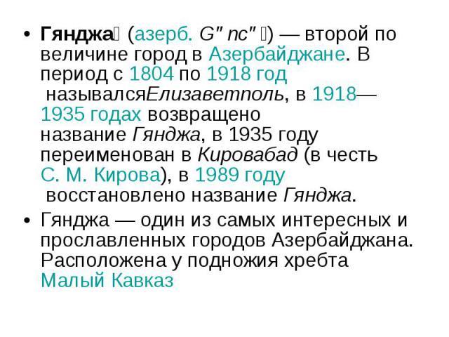 Гянджа (азерб.Gəncə )— второй по величине город вАзербайджане. В период с1804по1918 годназывалсяЕлизаветполь, в1918—1935 годахвозвращено названиеГянджа, в 1935 году переименован вКировабад(в честьС.М.Кирова), в1989 годувосстановлен…
