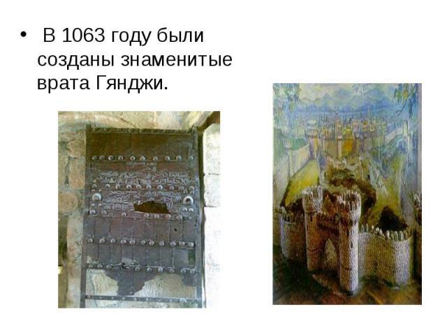 В1063 годубыли созданы знаменитые врата Гянджи.