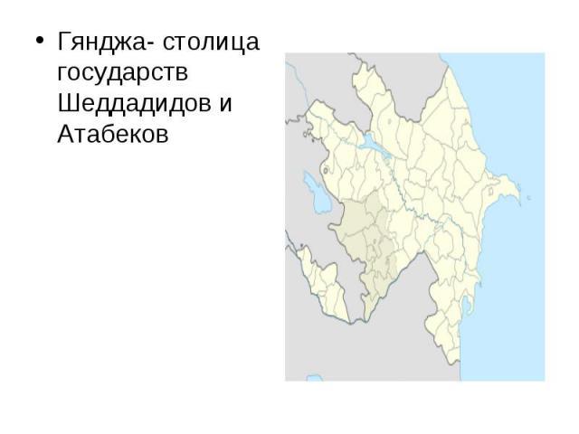 Гянджа- столица государств Шеддадидов и Атабеков
