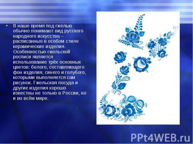 В наше время под гжелью обычно понимают вид русского народного искусства – расписанные в особом стиле керамические изделия. Особенностью гжельской росписи является использование трёх основных цветов: белого, составляющего фон изделия, синего и голуб…