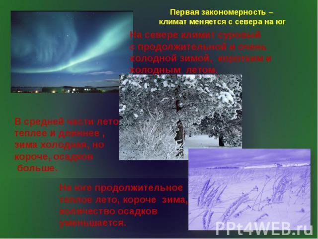 Первая закономерность – климат меняется с севера на юг На севере климат суровый с продолжительной и очень холодной зимой, коротким и холодным летом. В средней части лето теплее и длиннее , зима холодная, но короче, осадков больше. На юге продолжител…