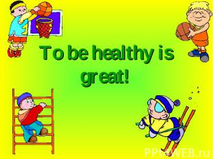 To be healthy is great!