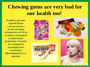 Chewing gums are very bad for our health too! В работе детских врачей были случа