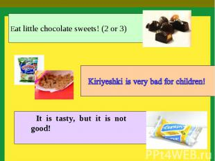 Eat little chocolate sweets! (2 or 3) Kiriyeshki is very bad for children! It is