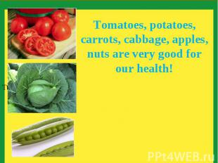 Tomatoes, potatoes, carrots, cabbage, apples, nuts are very good for our health!