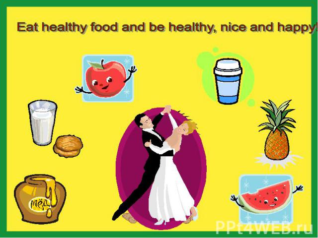 Eat healthy food and be healthy, nice and happy!