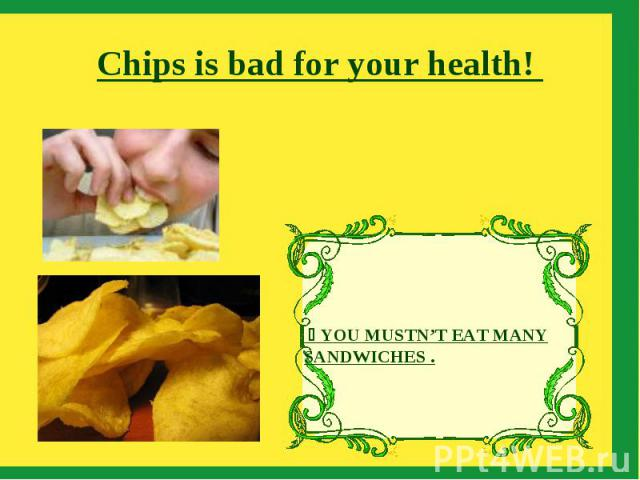 Chips is bad for your health! YOU MUSTN'T EAT MANY SANDWICHES .