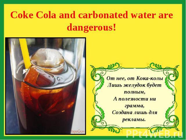 Coke Cola and carbonated water are dangerous! От нее, от Кока-колы Лишь желудок будет полным, А полезности ни грамма, Создана лишь для рекламы.