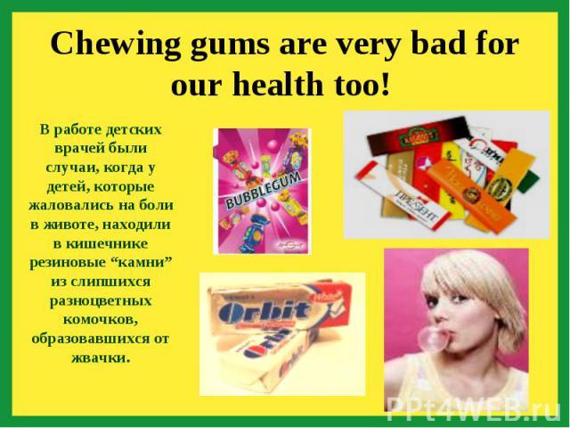 """Chewing gums are very bad for our health too! В работе детских врачей были случаи, когда у детей, которые жаловались на боли в животе, находили в кишечнике резиновые """"камни"""" из слипшихся разноцветных комочков, образовавшихся от жвачки."""