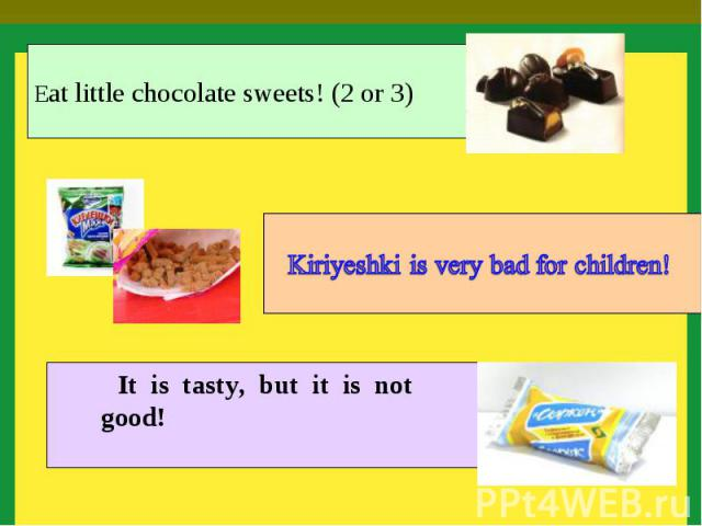 Eat little chocolate sweets! (2 or 3) Kiriyeshki is very bad for children! It is tasty, but it is not good!