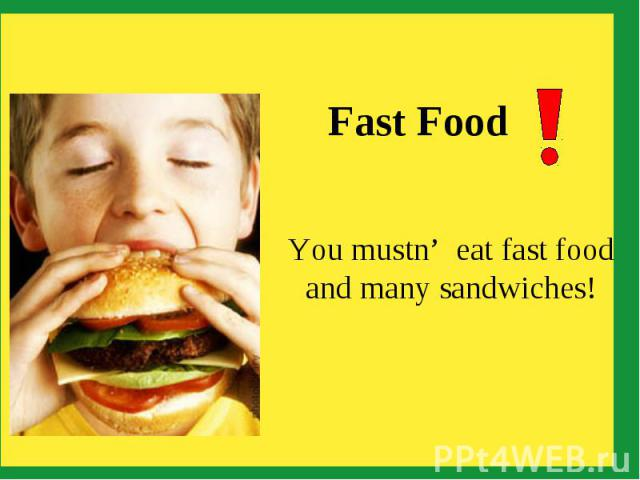 Fast Food You mustn' eat fast food and many sandwiches!