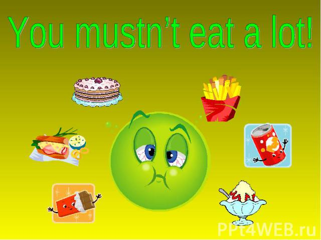 You mustn't eat a lot!