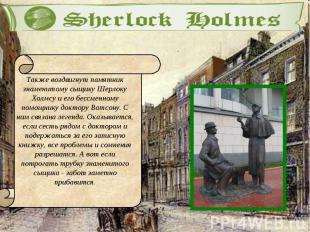 Также воздвигнут памятник знаменитому сыщику Шерлоку Холмсу и его бессменному по