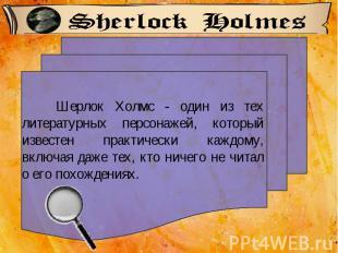 Шерлок Холмс - один из тех литературных персонажей, который известен практически