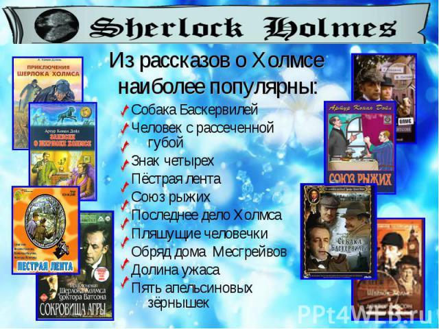 Из рассказов о Холмсе наиболее популярны: Собака Баскервилей Человек с рассеченной губой Знак четырех Пёстрая лента Союз рыжих Последнее дело Холмса Пляшущие человечки Обряд дома Месгрейвов Долина ужаса Пять апельсиновых зёрнышек