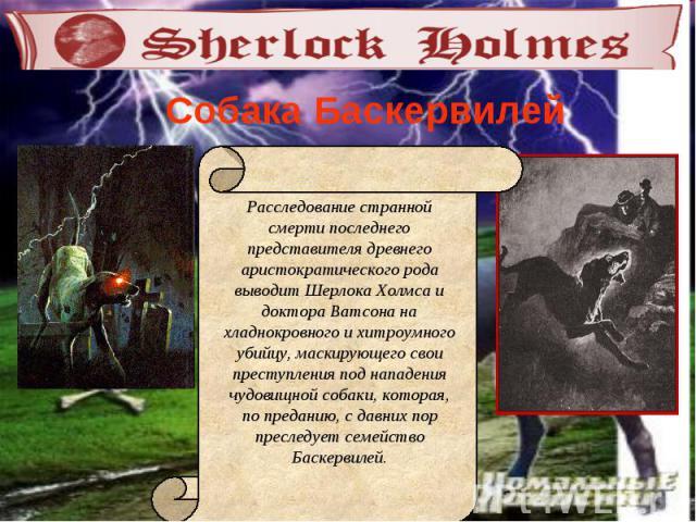 Собака Баскервилей Расследование странной смерти последнего представителя древнего аристократического рода выводит Шерлока Холмса и доктора Ватсона на хладнокровного и хитроумного убийцу, маскирующего свои преступления под нападения чудовищной собак…