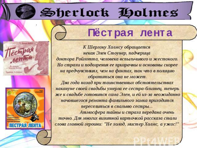 Пёстрая лента К Шерлоку Холмсу обращается некая Элен Стоунер, падчерица доктора Ройлотта, человека вспыльчивого и жестокого. Но страхи и подозрения ее призрачны и основаны скорее на предчувствиях, чем на фактах, так что в полицию обратиться она не м…