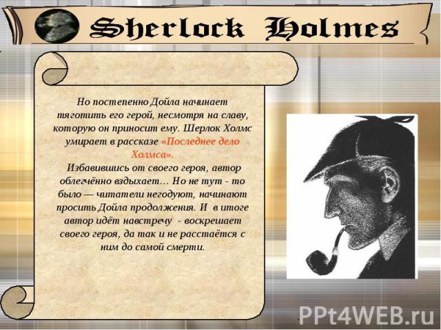 Но постепенно Дойла начинает тяготить его герой, несмотря на славу, которую он приносит ему. Шерлок Холмс умирает в рассказе «Последнее дело Холмса». Избавившись от своего героя, автор облегчённо вздыхает… Но не тут - то было — читатели негодуют, н…