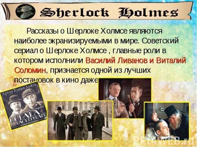 Рассказы о Шерлоке Холмсе являются наиболее экранизируемыми в мире. Советский сериал о Шерлоке Холмсе , главные роли в котором исполнили Василий Ливанов и Виталий Соломин, признается одной из лучших постановок в кино даже англичанами.