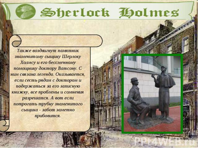 Также воздвигнут памятник знаменитому сыщику Шерлоку Холмсу и его бессменному помощнику доктору Ватсону. С ним связана легенда. Оказывается, если сесть рядом с доктором и подержаться за его записную книжку, все проблемы и сомнения разрешатся. А вот …