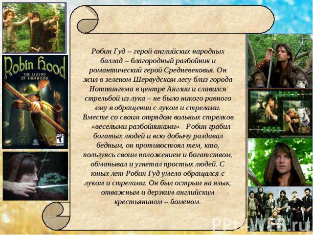 Робин Гуд – герой английских народных баллад – благородный разбойник и романтический герой Средневековья. Он жил в зеленом Шервудском лесу близ города Ноттингема в центре Англии и славился стрельбой из лука – не было никого равного ему в обращении с…