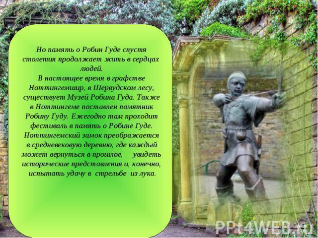 Но память о Робин Гуде спустя столетия продолжает жить в сердцах людей. В настоящее время в графстве Ноттингемшир, в Шервудском лесу, существует Музей Робина Гуда. Также в Ноттингеме поставлен памятник Робину Гуду. Ежегодно там проходит фестиваль в …