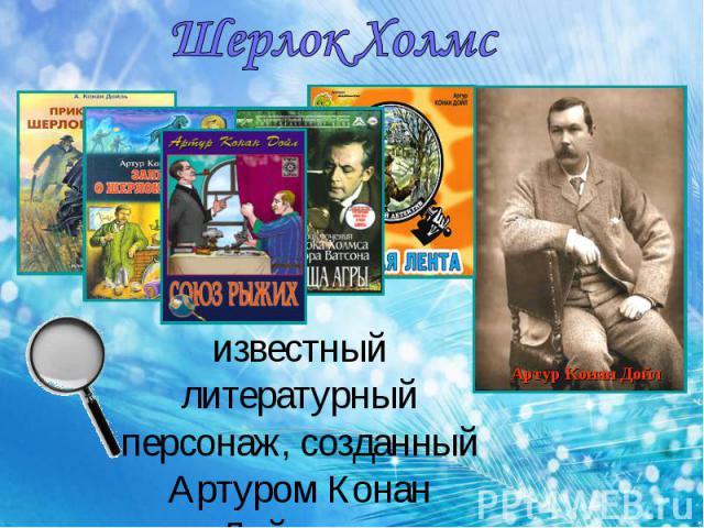 Шерлок Холмс известный литературный персонаж, созданный Артуром Конан Дойлом.