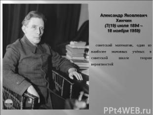 Александр Яковлевич Хинчин (7(19) июля 1894 – 18 ноября 1959)  советский матем