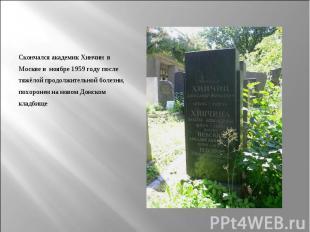 Скончался академик Хинчин в Москве в ноябре 1959 году после тяжёлой продолжитель