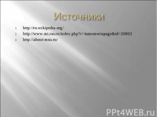 Источники http://ru.wikipedia.org/ http://www.mi.ras.ru/index.php?c=inmemoriapag