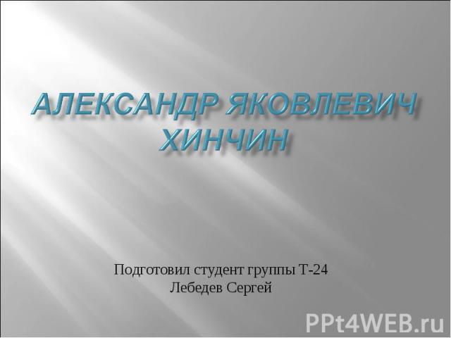 Александр яковлевич Хинчин Подготовил студент группы Т-24 Лебедев Сергей