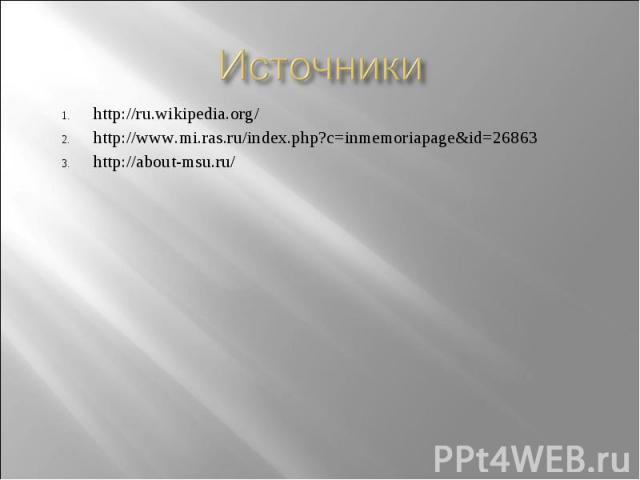 Источники http://ru.wikipedia.org/ http://www.mi.ras.ru/index.php?c=inmemoriapage&id=26863 http://about-msu.ru/