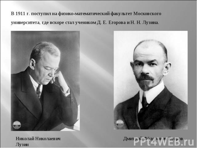 В 1911г. поступил на физико-математический факультет Московского университета, где вскоре стал учеником Д.Е.Егорова и Н.Н.Лузина.