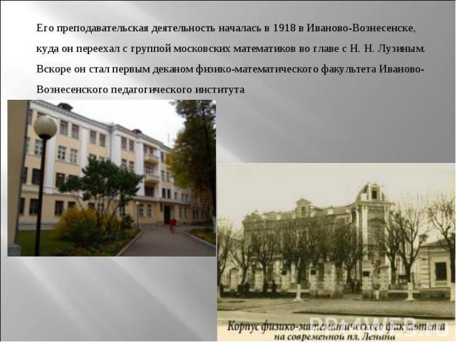 Его преподавательская деятельность началась в1918вИваново-Вознесенске, куда он переехал с группой московских математиков во главе с Н.Н.Лузиным. Вскоре он стал первым деканом физико-математического факультетаИваново-Вознесенского педагогическо…