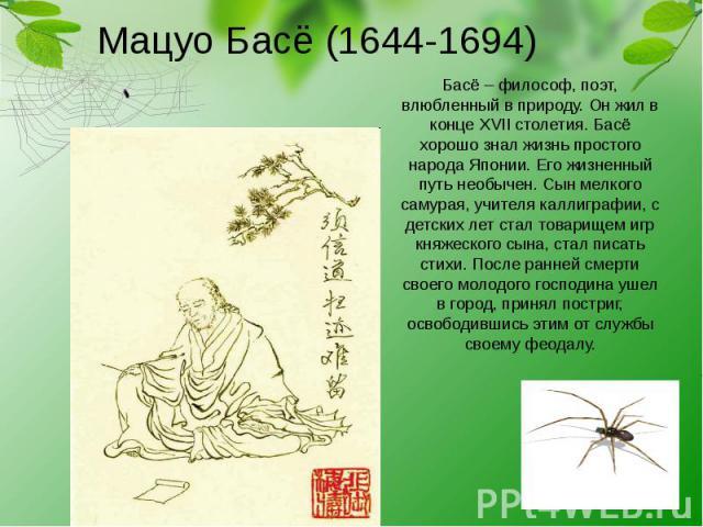 Мацуо Басё (1644-1694) Басё – философ, поэт, влюбленный в природу. Он жил в конце XVII столетия. Басё хорошо знал жизнь простого народа Японии. Его жизненный путь необычен. Сын мелкого самурая, учителя каллиграфии, с детских лет стал товарищем игр к…