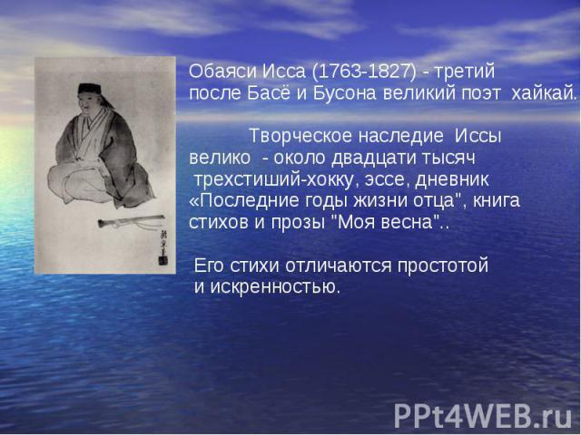 Обаяси Исса (1763-1827) - третий после Басё и Бусона великий поэт хайкай. Творческое наследие Иссы велико - около двадцати тысяч трехстиший-хокку, эссе, дневник «Последние годы жизни отца