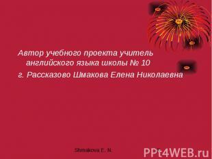 Автор учебного проекта учитель английского языка школы № 10 г. Рассказово Шмаков
