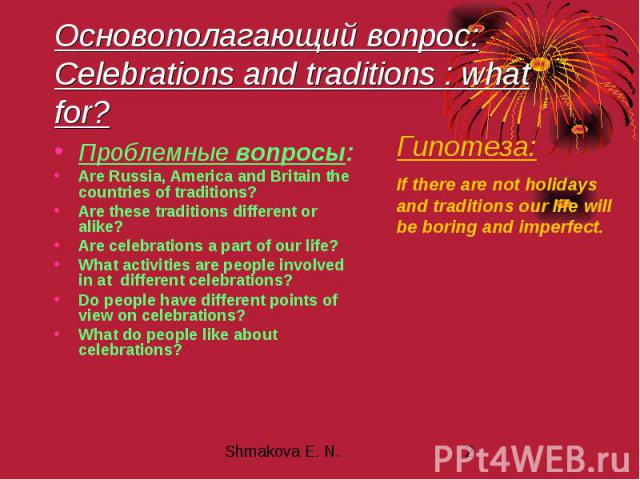 Основополагающий вопрос: Celebrations and traditions : what for? Проблемные вопросы: Are Russia, America and Britain the countries of traditions? Are these traditions different or alike? Are celebrations a part of our life? What activities are peopl…