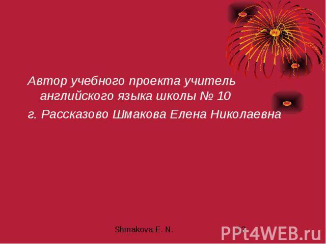 Автор учебного проекта учитель английского языка школы № 10 г. Рассказово Шмакова Елена Николаевна