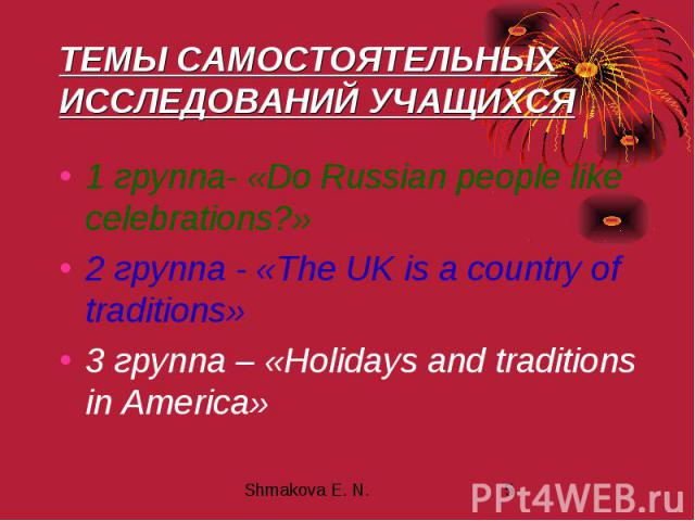 ТЕМЫ САМОСТОЯТЕЛЬНЫХ ИССЛЕДОВАНИЙ УЧАЩИХСЯ 1 группа- «Do Russian people like celebrations?» 2 группа - «The UK is a country of traditions» 3 группа – «Holidays and traditions in America»