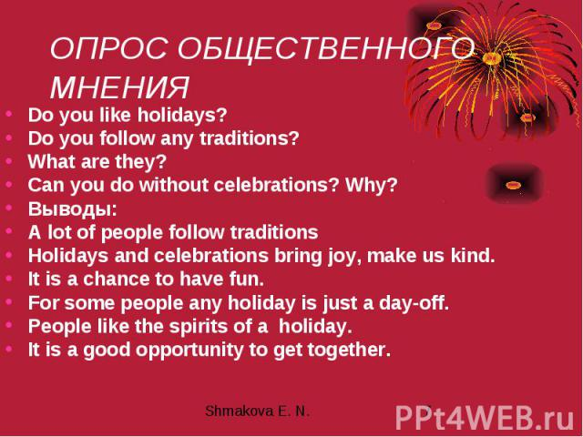 ОПРОС ОБЩЕСТВЕННОГО МНЕНИЯ Do you like holidays? Do you follow any traditions? What are they? Can you do without celebrations? Why? Выводы: A lot of people follow traditions Holidays and celebrations bring joy, make us kind. It is a chance to have f…