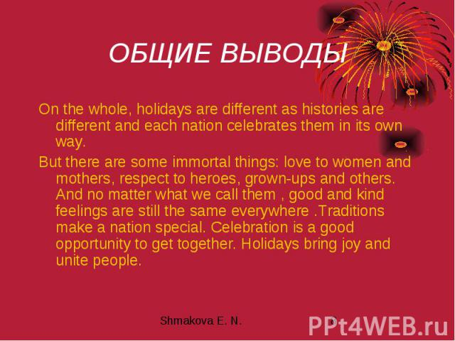 ОБЩИЕ ВЫВОДЫ On the whole, holidays are different as histories are different and each nation celebrates them in its own way. But there are some immortal things: love to women and mothers, respect to heroes, grown-ups and others. And no matter what w…