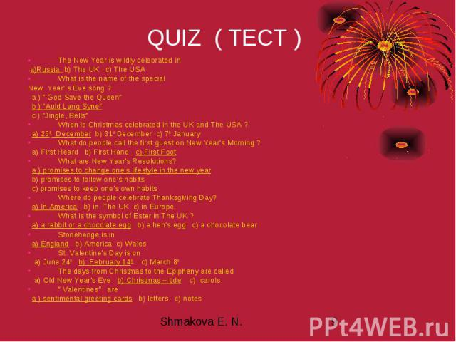 """QUIZ ( ТЕСТ ) The New Year is wildly celebrated in a)Russia b) The UK c) The USA What is the name of the special New Year' s Eve song ? a ) """" God Save the Queen"""" b ) """"Auld Lang Syne"""" c ) """"Jingle, Bells"""" When is Christmas celebrated in the UK and The…"""