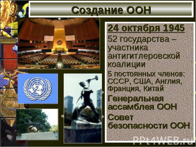 Создание ООН 24 октября 1945 52 государства –участника антигитлеровской коалиции 5 постоянных членов: СССР, США, Англия, Франция, Китай Генеральная ассамблея ООН Совет безопасности ООН